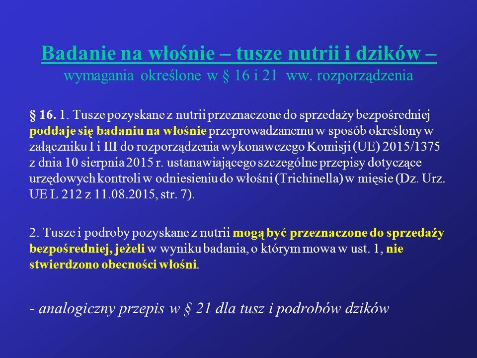 Badanie na włośnie – tusze nutrii i dzików – wymagania określone w § 16 i 21 ww. rozporządzenia § 16. 1. Tusze pozyskane z nutrii przeznaczone do sprz