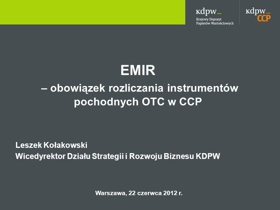 EMIR – obowiązek rozliczania instrumentów pochodnych OTC w CCP Leszek Kołakowski Wicedyrektor Działu Strategii i Rozwoju Biznesu KDPW Warszawa, 22 czerwca 2012 r.