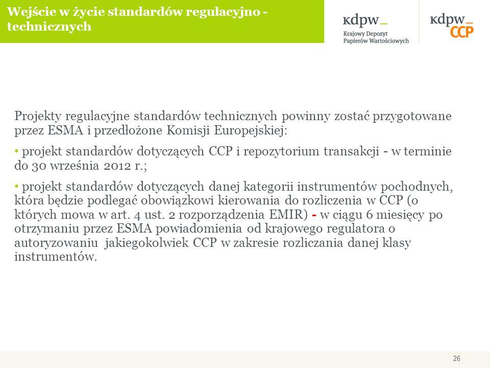 26 Wejście w życie standardów regulacyjno - technicznych Projekty regulacyjne standardów technicznych powinny zostać przygotowane przez ESMA i przedłożone Komisji Europejskiej: projekt standardów dotyczących CCP i repozytorium transakcji - w terminie do 30 września 2012 r.; projekt standardów dotyczących danej kategorii instrumentów pochodnych, która będzie podlegać obowiązkowi kierowania do rozliczenia w CCP (o których mowa w art.