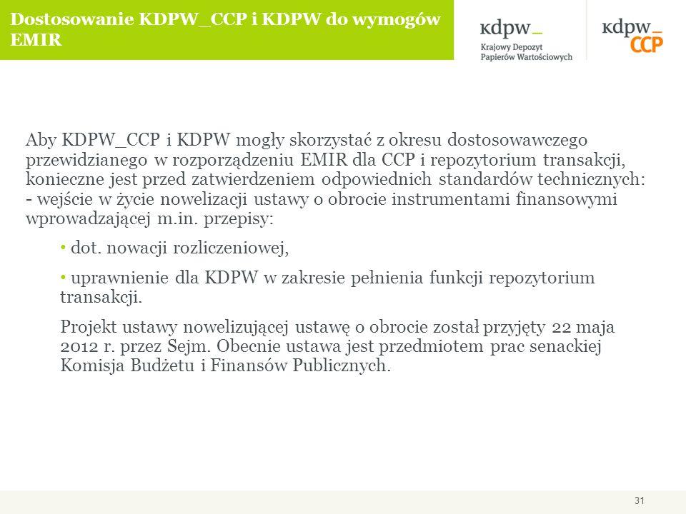 31 Dostosowanie KDPW_CCP i KDPW do wymogów EMIR Aby KDPW_CCP i KDPW mogły skorzystać z okresu dostosowawczego przewidzianego w rozporządzeniu EMIR dla CCP i repozytorium transakcji, konieczne jest przed zatwierdzeniem odpowiednich standardów technicznych: - wejście w życie nowelizacji ustawy o obrocie instrumentami finansowymi wprowadzającej m.in.
