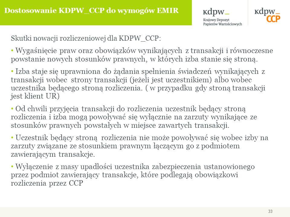 33 Dostosowanie KDPW_CCP do wymogów EMIR Skutki nowacji rozliczeniowej dla KDPW_CCP: Wygaśnięcie praw oraz obowiązków wynikających z transakcji i równoczesne powstanie nowych stosunków prawnych, w których izba stanie się stroną.