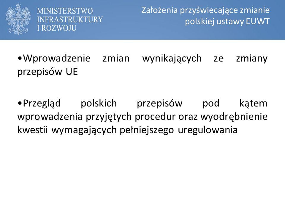 Założenia przyświecające zmianie polskiej ustawy EUWT Wprowadzenie zmian wynikających ze zmiany przepisów UE Przegląd polskich przepisów pod kątem wprowadzenia przyjętych procedur oraz wyodrębnienie kwestii wymagających pełniejszego uregulowania