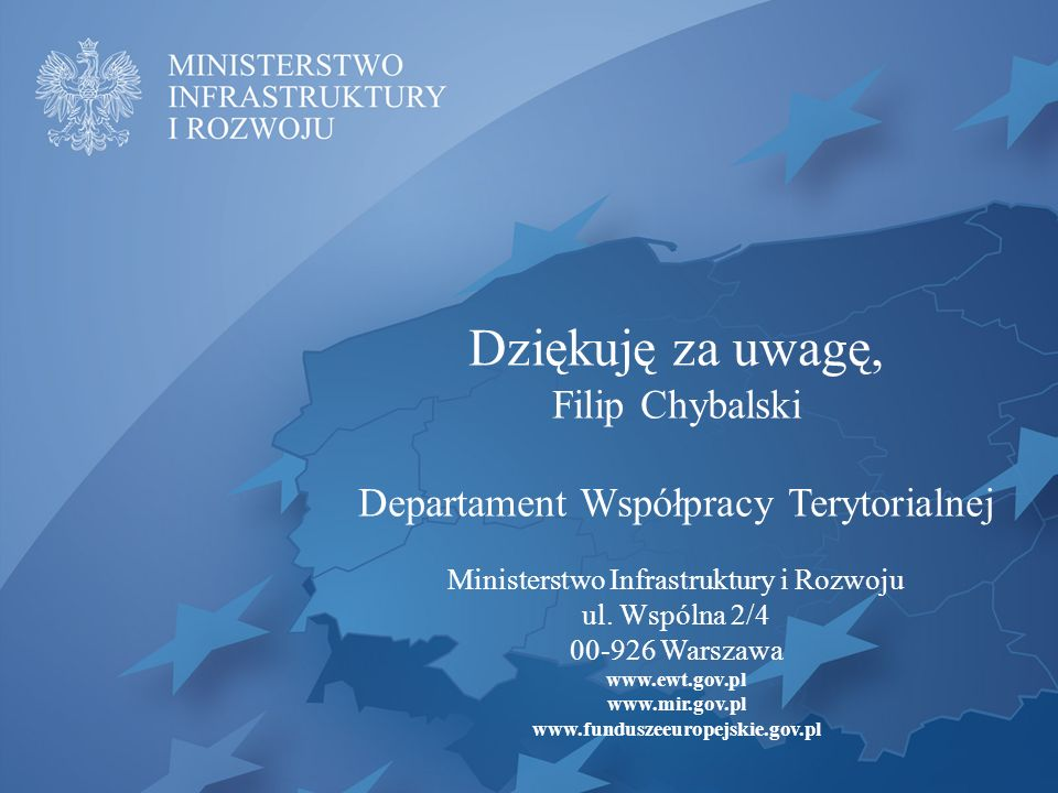 Dziękuję za uwagę, Filip Chybalski Departament Współpracy Terytorialnej Ministerstwo Infrastruktury i Rozwoju ul. Wspólna 2/4 00-926 Warszawa www.ewt.