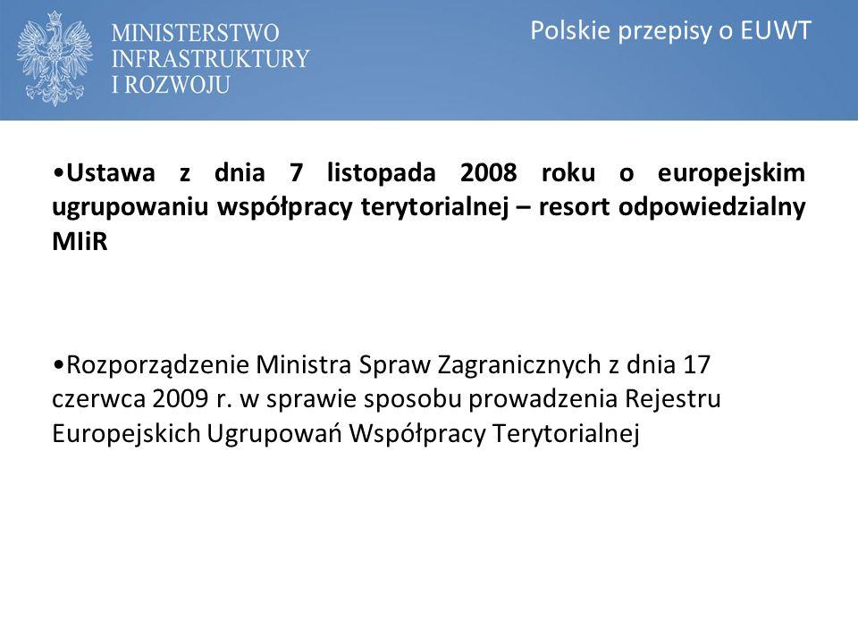 Polskie przepisy o EUWT Ustawa z dnia 7 listopada 2008 roku o europejskim ugrupowaniu współpracy terytorialnej – resort odpowiedzialny MIiR Rozporządzenie Ministra Spraw Zagranicznych z dnia 17 czerwca 2009 r.