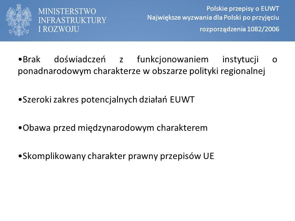 Polskie przepisy o EUWT Największe wyzwania dla Polski po przyjęciu rozporządzenia 1082/2006 Brak doświadczeń z funkcjonowaniem instytucji o ponadnarodowym charakterze w obszarze polityki regionalnej Szeroki zakres potencjalnych działań EUWT Obawa przed międzynarodowym charakterem Skomplikowany charakter prawny przepisów UE