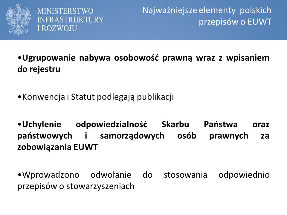 Najważniejsze elementy polskich przepisów o EUWT Ugrupowanie nabywa osobowość prawną wraz z wpisaniem do rejestru Konwencja i Statut podlegają publikacji Uchylenie odpowiedzialność Skarbu Państwa oraz państwowych i samorządowych osób prawnych za zobowiązania EUWT Wprowadzono odwołanie do stosowania odpowiednio przepisów o stowarzyszeniach