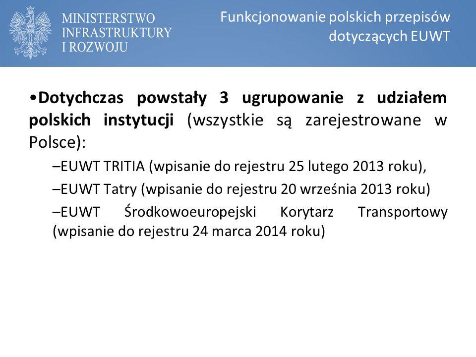 Funkcjonowanie polskich przepisów dotyczących EUWT Dotychczas powstały 3 ugrupowanie z udziałem polskich instytucji (wszystkie są zarejestrowane w Polsce): –EUWT TRITIA (wpisanie do rejestru 25 lutego 2013 roku), –EUWT Tatry (wpisanie do rejestru 20 września 2013 roku) –EUWT Środkowoeuropejski Korytarz Transportowy (wpisanie do rejestru 24 marca 2014 roku)
