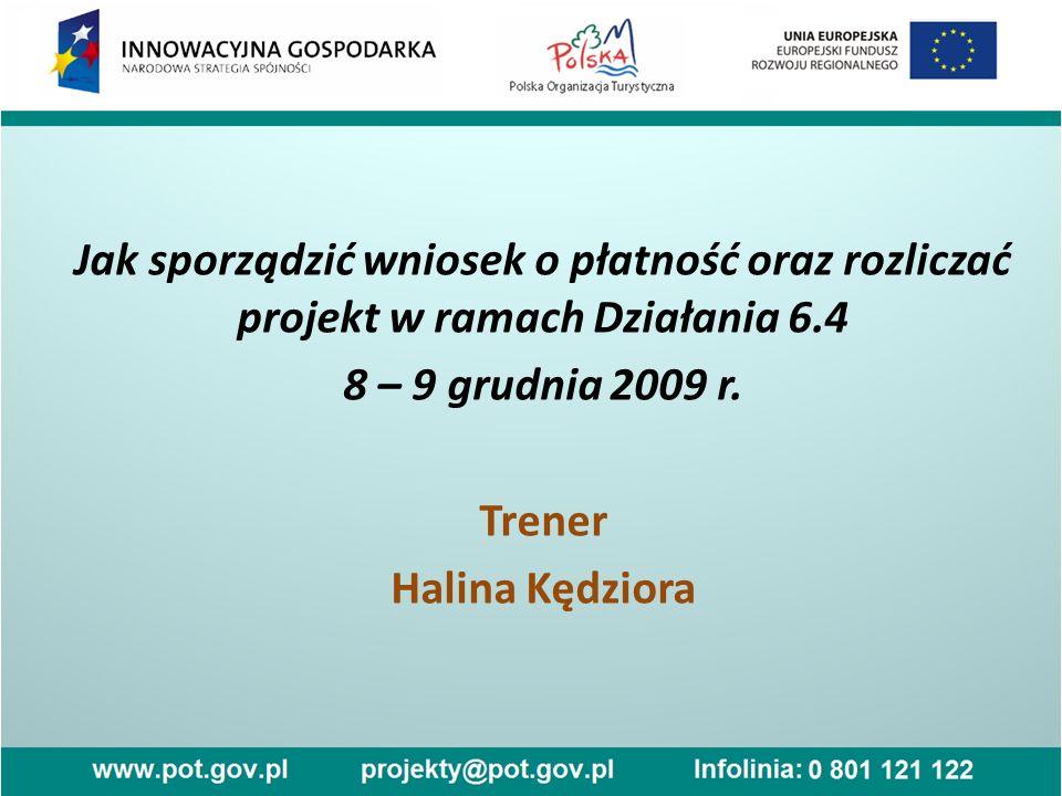 Jak sporządzić wniosek o płatność oraz rozliczać projekt w ramach Działania 6.4 8 – 9 grudnia 2009 r. Trener Halina Kędziora