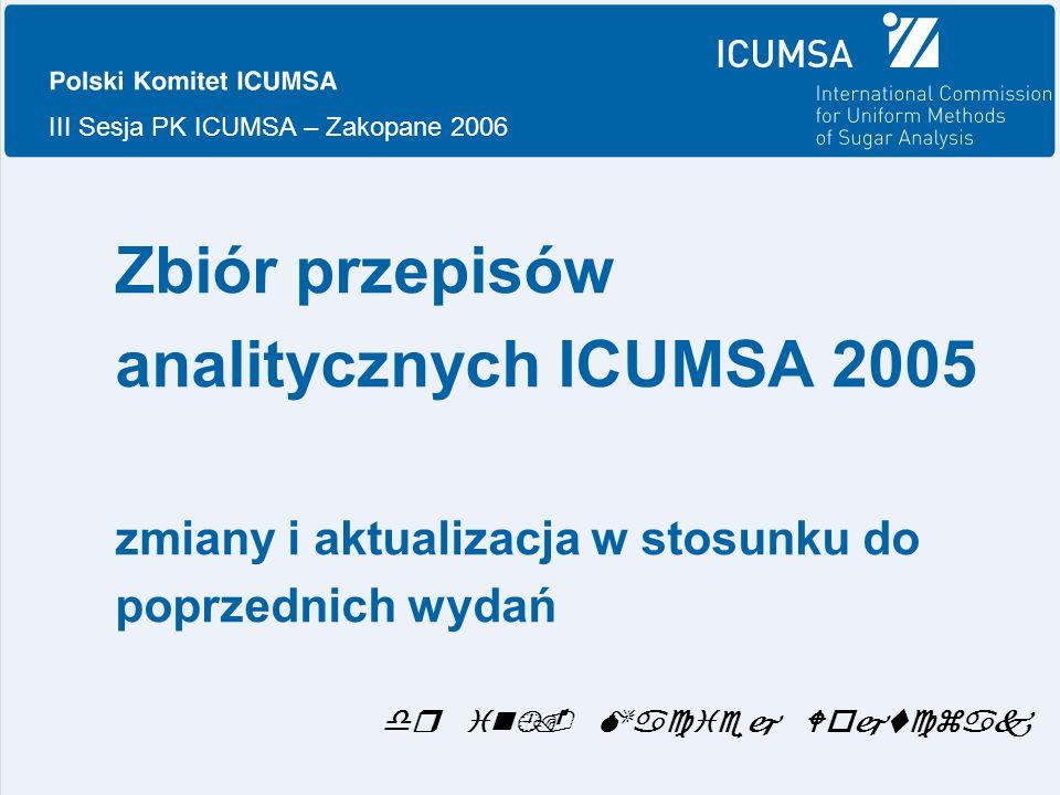 III Sesja PK ICUMSA – Zakopane 2006 Zbiór przepisów analitycznych ICUMSA 2005 zmiany i aktualizacja w stosunku do poprzednich wydań dr inż.