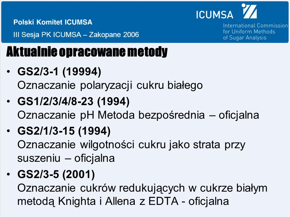III Sesja PK ICUMSA – Zakopane 2006 Aktualnie opracowane metody GS2/3-1 (19994) Oznaczanie polaryzacji cukru białego GS1/2/3/4/8-23 (1994) Oznaczanie pH Metoda bezpośrednia – oficjalna GS2/1/3-15 (1994) Oznaczanie wilgotności cukru jako strata przy suszeniu – oficjalna GS2/3-5 (2001) Oznaczanie cukrów redukujących w cukrze białym metodą Knighta i Allena z EDTA - oficjalna