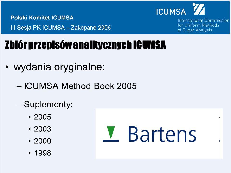 III Sesja PK ICUMSA – Zakopane 2006 Zbiór przepisów analitycznych ICUMSA wydania oryginalne: –ICUMSA Method Book 2005 –Suplementy: 2005 2003 2000 1998