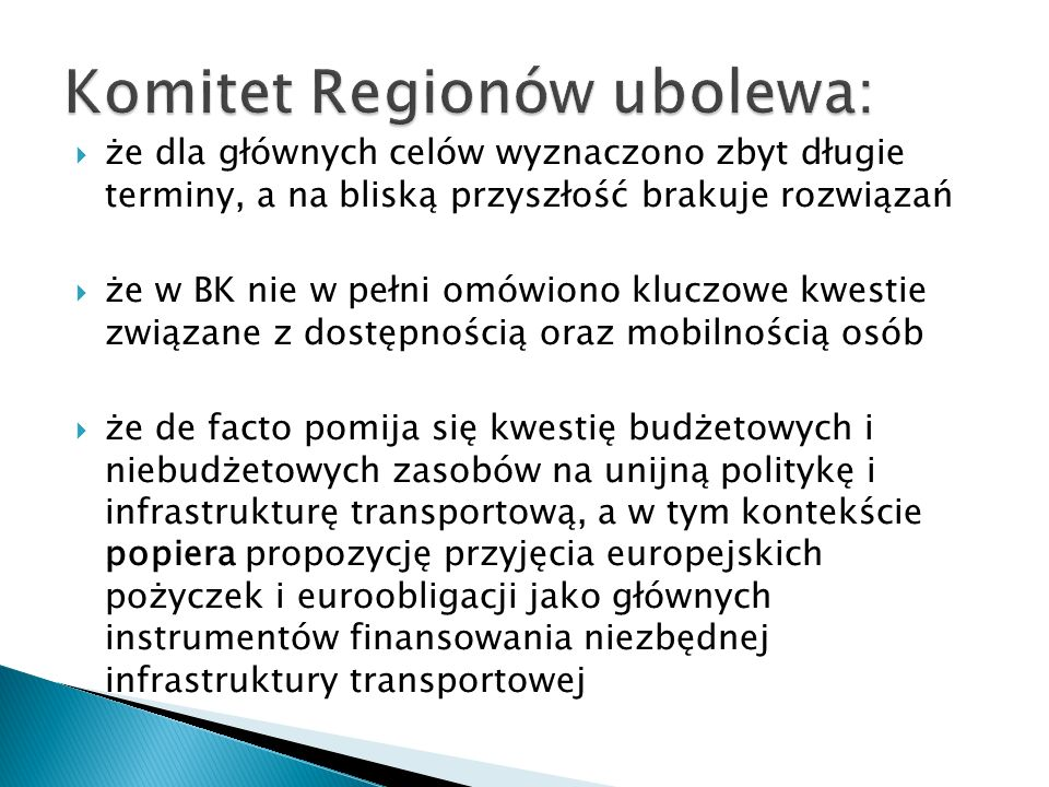  że dla głównych celów wyznaczono zbyt długie terminy, a na bliską przyszłość brakuje rozwiązań  że w BK nie w pełni omówiono kluczowe kwestie związane z dostępnością oraz mobilnością osób  że de facto pomija się kwestię budżetowych i niebudżetowych zasobów na unijną politykę i infrastrukturę transportową, a w tym kontekście popiera propozycję przyjęcia europejskich pożyczek i euroobligacji jako głównych instrumentów finansowania niezbędnej infrastruktury transportowej