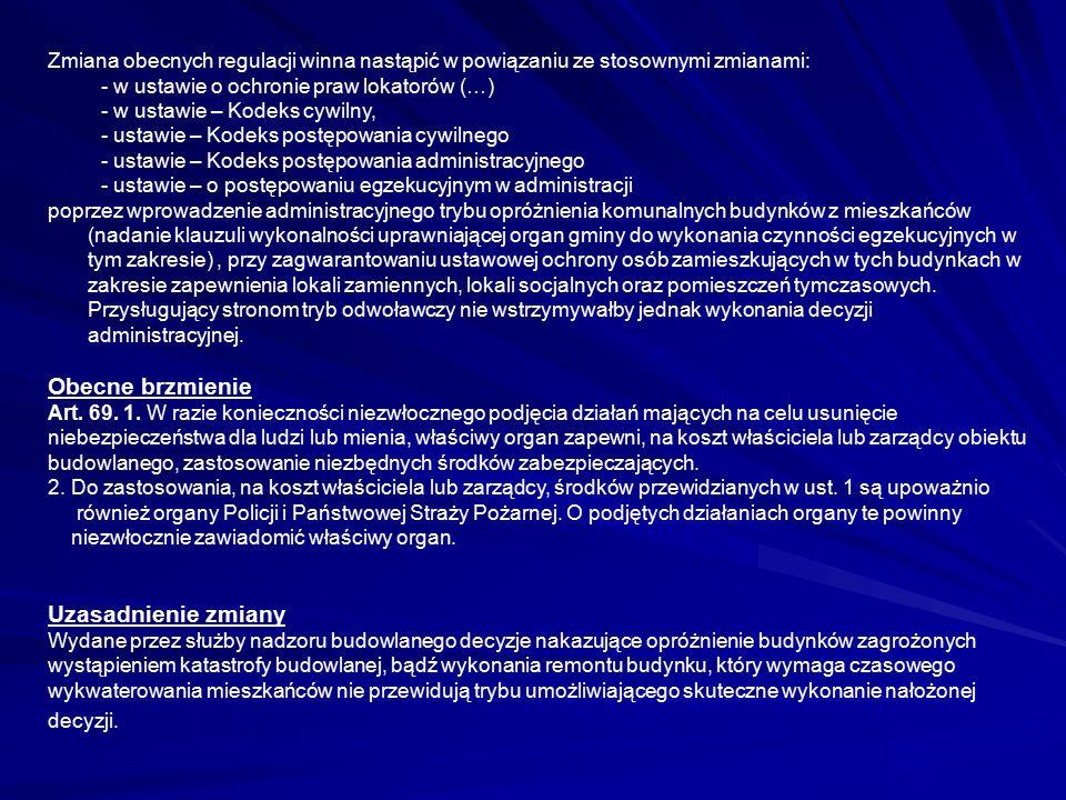 Zmiana obecnych regulacji winna nastąpić w powiązaniu ze stosownymi zmianami: - w ustawie o ochronie praw lokatorów (…) - w ustawie – Kodeks cywilny, - ustawie – Kodeks postępowania cywilnego - ustawie – Kodeks postępowania administracyjnego - ustawie – o postępowaniu egzekucyjnym w administracji poprzez wprowadzenie administracyjnego trybu opróżnienia komunalnych budynków z mieszkańców (nadanie klauzuli wykonalności uprawniającej organ gminy do wykonania czynności egzekucyjnych w tym zakresie), przy zagwarantowaniu ustawowej ochrony osób zamieszkujących w tych budynkach w zakresie zapewnienia lokali zamiennych, lokali socjalnych oraz pomieszczeń tymczasowych.