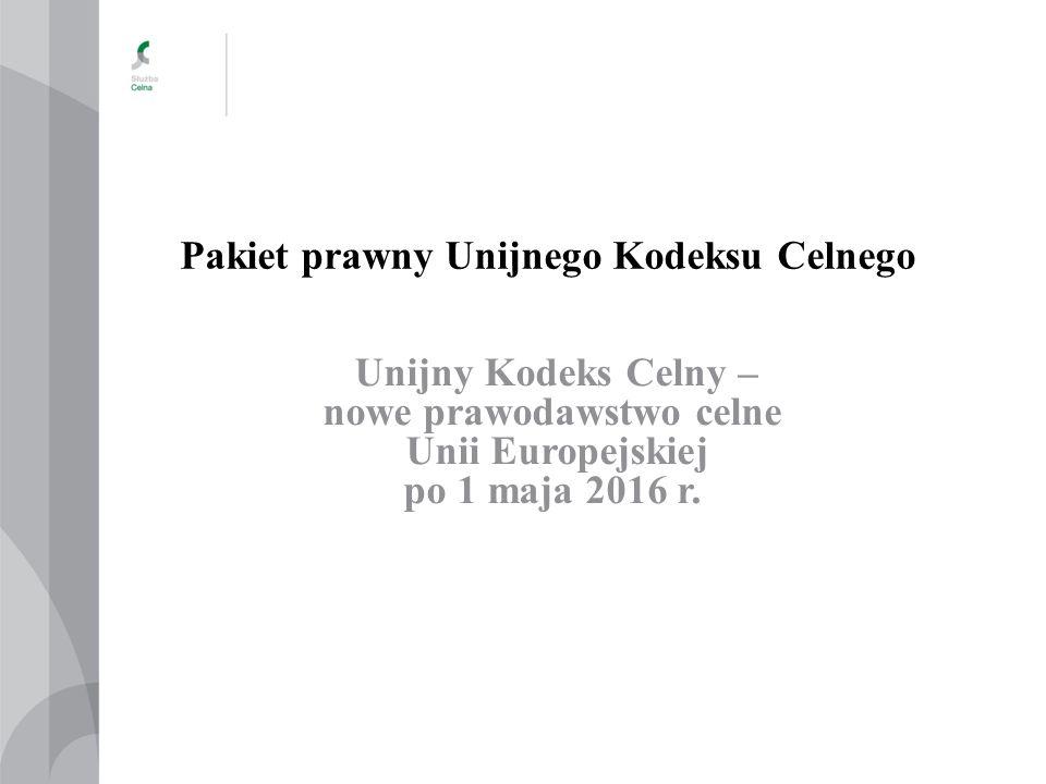 Pakiet prawny Unijnego Kodeksu Celnego Unijny Kodeks Celny – nowe prawodawstwo celne Unii Europejskiej po 1 maja 2016 r.