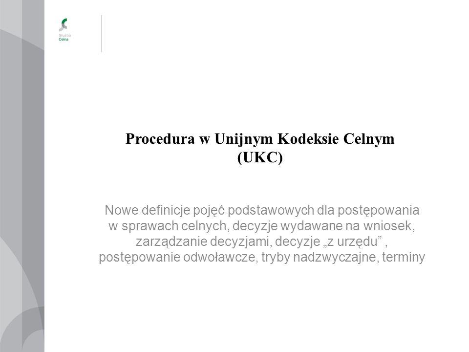 Procedura w Unijnym Kodeksie Celnym (UKC) Nowe definicje pojęć podstawowych dla postępowania w sprawach celnych, decyzje wydawane na wniosek, zarządza