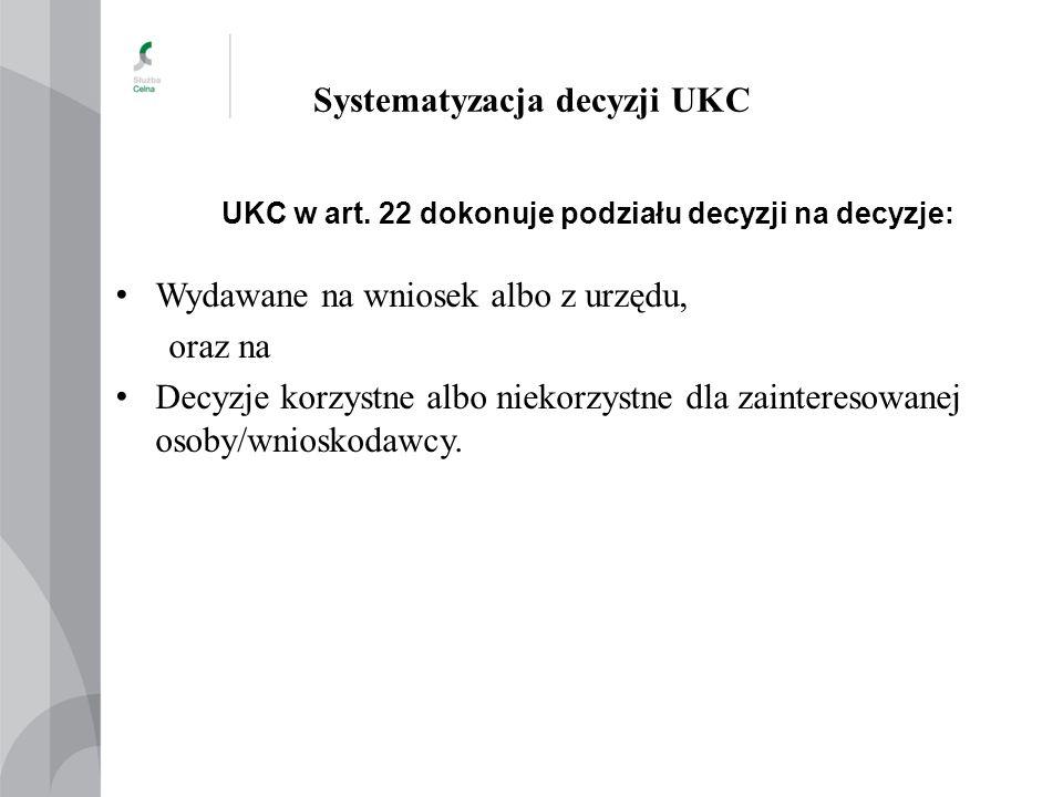 Systematyzacja decyzji UKC UKC w art. 22 dokonuje podziału decyzji na decyzje: Wydawane na wniosek albo z urzędu, oraz na Decyzje korzystne albo nieko