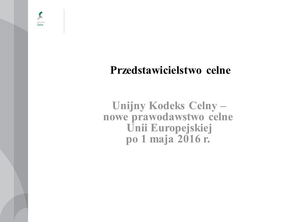 Przedstawicielstwo celne Unijny Kodeks Celny – nowe prawodawstwo celne Unii Europejskiej po 1 maja 2016 r.