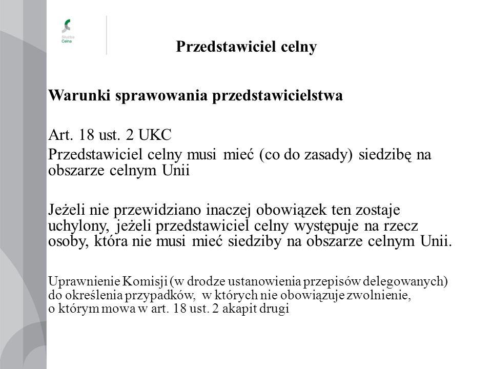 Przedstawiciel celny Warunki sprawowania przedstawicielstwa Art. 18 ust. 2 UKC Przedstawiciel celny musi mieć (co do zasady) siedzibę na obszarze celn