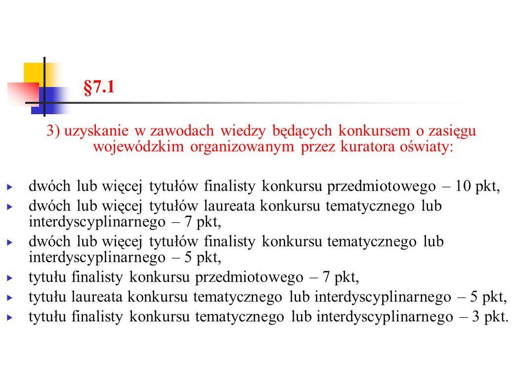 §7.1 3) uzyskanie w zawodach wiedzy będących konkursem o zasięgu wojewódzkim organizowanym przez kuratora oświaty:  dwóch lub więcej tytułów finalisty konkursu przedmiotowego – 10 pkt,  dwóch lub więcej tytułów laureata konkursu tematycznego lub interdyscyplinarnego – 7 pkt,  dwóch lub więcej tytułów finalisty konkursu tematycznego lub interdyscyplinarnego – 5 pkt,  tytułu finalisty konkursu przedmiotowego – 7 pkt,  tytułu laureata konkursu tematycznego lub interdyscyplinarnego – 5 pkt,  tytułu finalisty konkursu tematycznego lub interdyscyplinarnego – 3 pkt.