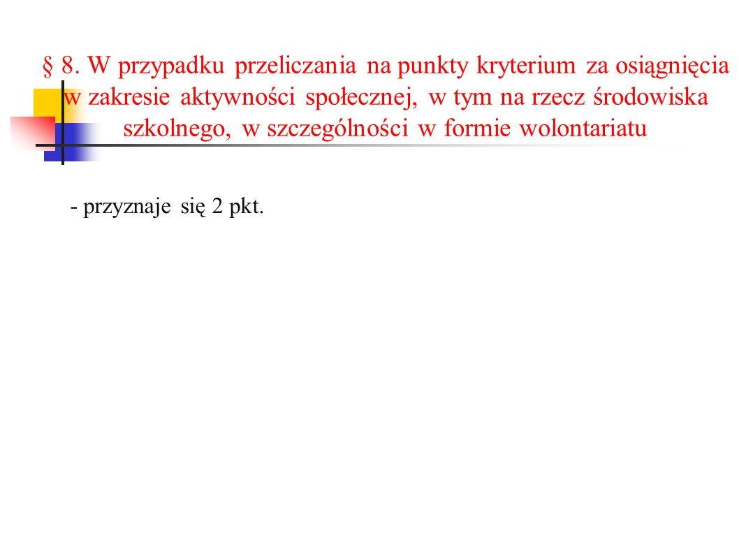 § 8. W przypadku przeliczania na punkty kryterium za osiągnięcia w zakresie aktywności społecznej, w tym na rzecz środowiska szkolnego, w szczególnośc