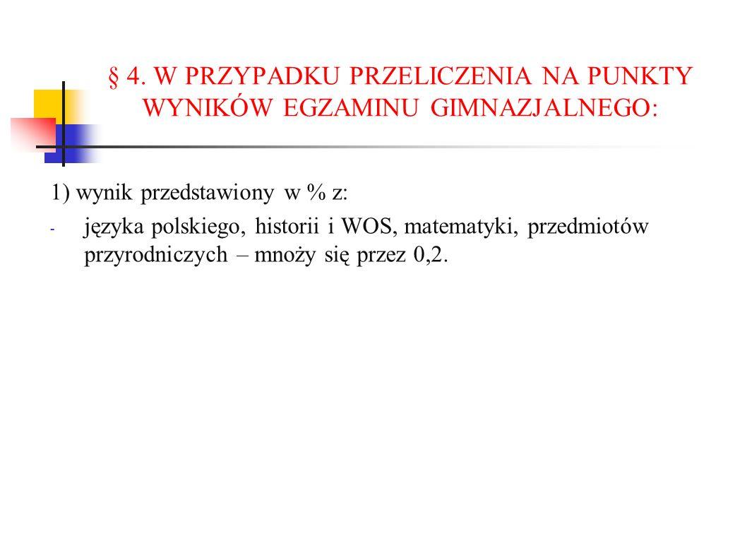 § 4. W PRZYPADKU PRZELICZENIA NA PUNKTY WYNIKÓW EGZAMINU GIMNAZJALNEGO: 1) wynik przedstawiony w % z: - języka polskiego, historii i WOS, matematyki,