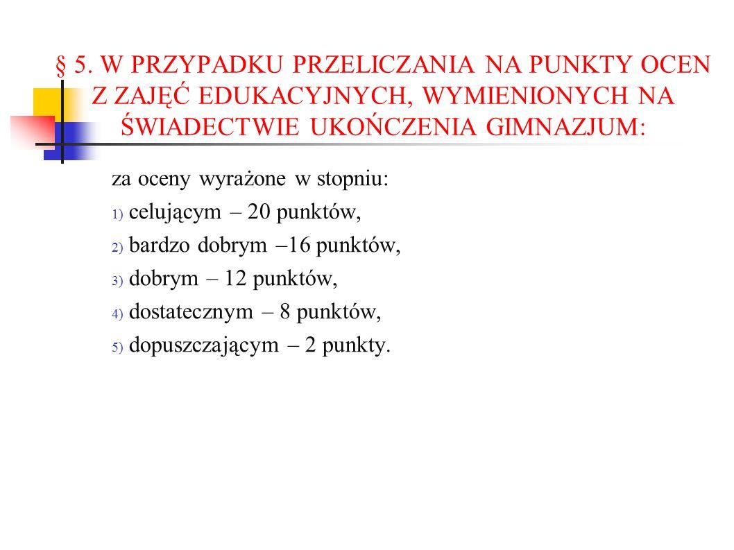 § 5. W PRZYPADKU PRZELICZANIA NA PUNKTY OCEN Z ZAJĘĆ EDUKACYJNYCH, WYMIENIONYCH NA ŚWIADECTWIE UKOŃCZENIA GIMNAZJUM: za oceny wyrażone w stopniu: 1) c