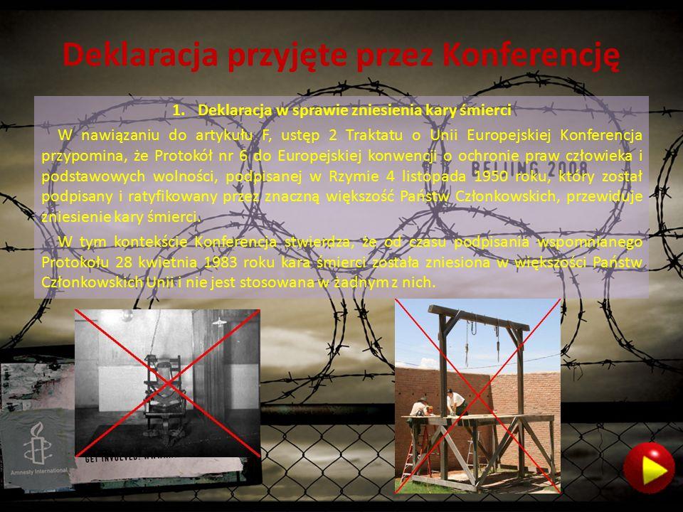 Deklaracja przyjęte przez Konferencję 1.Deklaracja w sprawie zniesienia kary śmierci W nawiązaniu do artykułu F, ustęp 2 Traktatu o Unii Europejskiej Konferencja przypomina, że Protokół nr 6 do Europejskiej konwencji o ochronie praw człowieka i podstawowych wolności, podpisanej w Rzymie 4 listopada 1950 roku, który został podpisany i ratyfikowany przez znaczną większość Państw Członkowskich, przewiduje zniesienie kary śmierci.