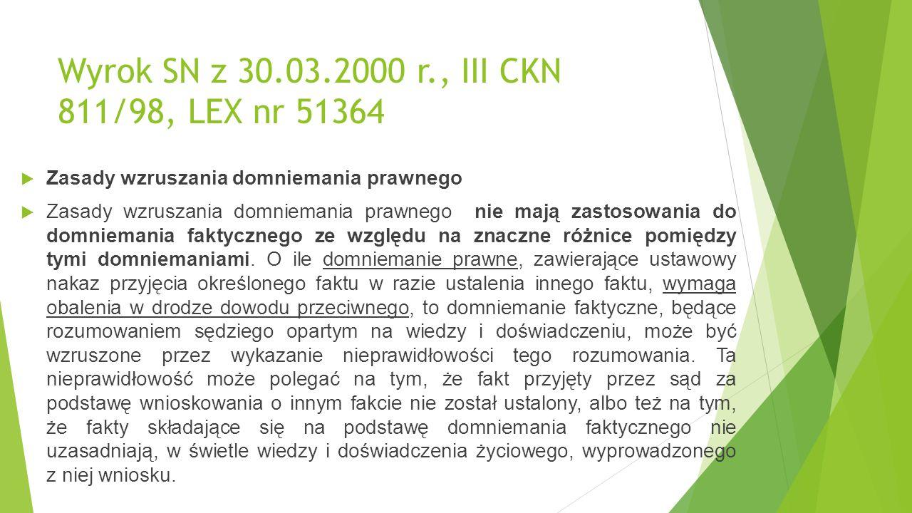 Wyrok SN z 30.03.2000 r., III CKN 811/98, LEX nr 51364  Zasady wzruszania domniemania prawnego  Zasady wzruszania domniemania prawnego nie mają zastosowania do domniemania faktycznego ze względu na znaczne różnice pomiędzy tymi domniemaniami.