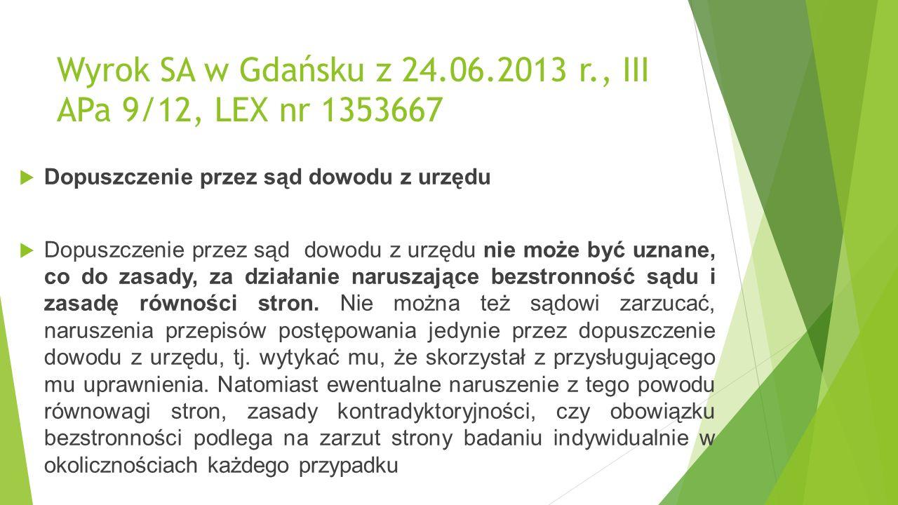 Wyrok SA w Gdańsku z 24.06.2013 r., III APa 9/12, LEX nr 1353667  Dopuszczenie przez sąd dowodu z urzędu  Dopuszczenie przez sąd dowodu z urzędu nie może być uznane, co do zasady, za działanie naruszające bezstronność sądu i zasadę równości stron.