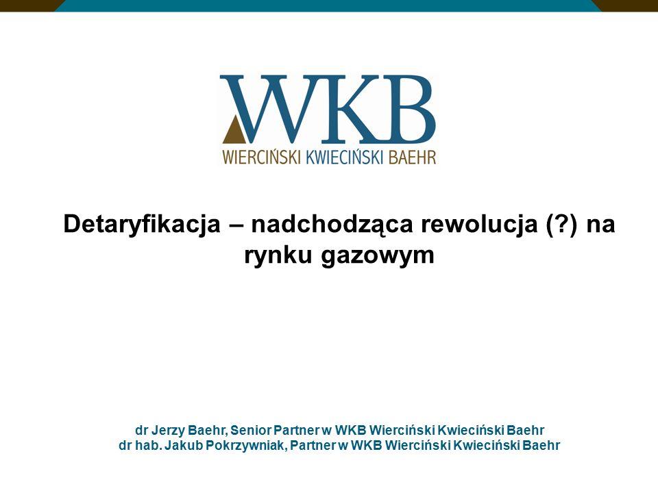 Detaryfikacja – nadchodząca rewolucja (?) na rynku gazowym dr Jerzy Baehr, Senior Partner w WKB Wierciński Kwieciński Baehr dr hab. Jakub Pokrzywniak,