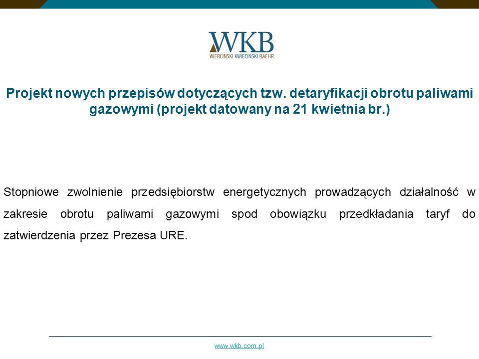 www.wkb.com.pl Projekt nowych przepisów dotyczących tzw. detaryfikacji obrotu paliwami gazowymi (projekt datowany na 21 kwietnia br.) Stopniowe zwolni