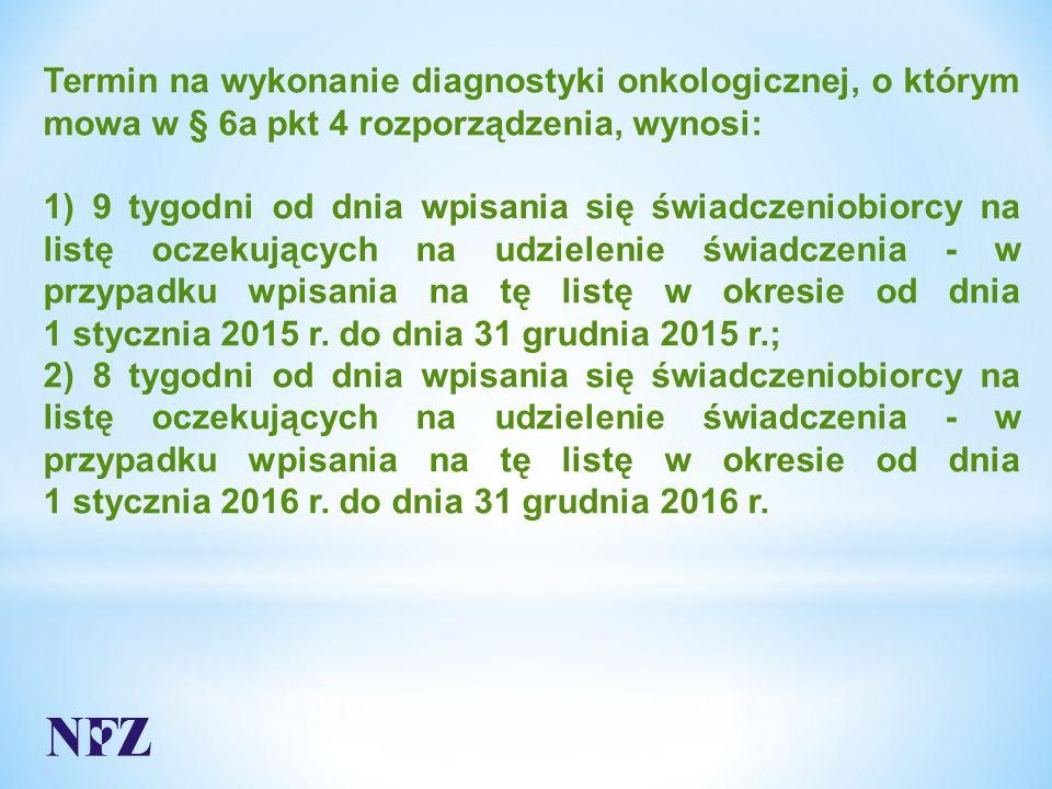 Termin na wykonanie diagnostyki onkologicznej, o którym mowa w § 6a pkt 4 rozporządzenia, wynosi: 1) 9 tygodni od dnia wpisania się świadczeniobiorcy na listę oczekujących na udzielenie świadczenia - w przypadku wpisania na tę listę w okresie od dnia 1 stycznia 2015 r.