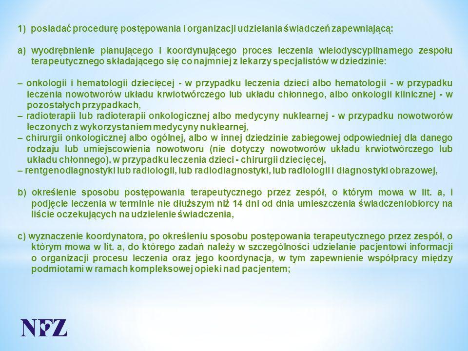 1) posiadać procedurę postępowania i organizacji udzielania świadczeń zapewniającą: a) wyodrębnienie planującego i koordynującego proces leczenia wielodyscyplinarnego zespołu terapeutycznego składającego się co najmniej z lekarzy specjalistów w dziedzinie: – onkologii i hematologii dziecięcej - w przypadku leczenia dzieci albo hematologii - w przypadku leczenia nowotworów układu krwiotwórczego lub układu chłonnego, albo onkologii klinicznej - w pozostałych przypadkach, – radioterapii lub radioterapii onkologicznej albo medycyny nuklearnej - w przypadku nowotworów leczonych z wykorzystaniem medycyny nuklearnej, – chirurgii onkologicznej albo ogólnej, albo w innej dziedzinie zabiegowej odpowiedniej dla danego rodzaju lub umiejscowienia nowotworu (nie dotyczy nowotworów układu krwiotwórczego lub układu chłonnego), w przypadku leczenia dzieci - chirurgii dziecięcej, – rentgenodiagnostyki lub radiologii, lub radiodiagnostyki, lub radiologii i diagnostyki obrazowej, b) określenie sposobu postępowania terapeutycznego przez zespół, o którym mowa w lit.