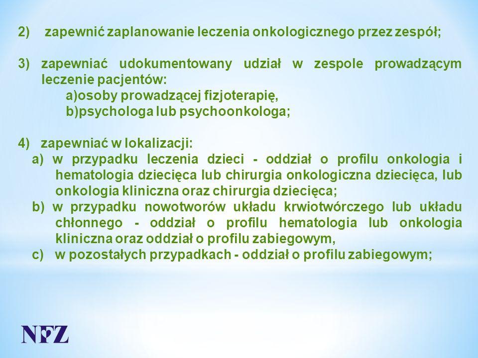 2) zapewnić zaplanowanie leczenia onkologicznego przez zespół; 3) zapewniać udokumentowany udział w zespole prowadzącym leczenie pacjentów: a)osoby prowadzącej fizjoterapię, b)psychologa lub psychoonkologa; 4) zapewniać w lokalizacji: a) w przypadku leczenia dzieci - oddział o profilu onkologia i hematologia dziecięca lub chirurgia onkologiczna dziecięca, lub onkologia kliniczna oraz chirurgia dziecięca; b) w przypadku nowotworów układu krwiotwórczego lub układu chłonnego - oddział o profilu hematologia lub onkologia kliniczna oraz oddział o profilu zabiegowym, c) w pozostałych przypadkach - oddział o profilu zabiegowym;