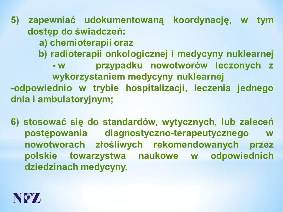 5) zapewniać udokumentowaną koordynację, w tym dostęp do świadczeń: a) chemioterapii oraz b) radioterapii onkologicznej i medycyny nuklearnej - w przypadku nowotworów leczonych z wykorzystaniem medycyny nuklearnej -odpowiednio w trybie hospitalizacji, leczenia jednego dnia i ambulatoryjnym; 6) stosować się do standardów, wytycznych, lub zaleceń postępowania diagnostyczno-terapeutycznego w nowotworach złośliwych rekomendowanych przez polskie towarzystwa naukowe w odpowiednich dziedzinach medycyny.