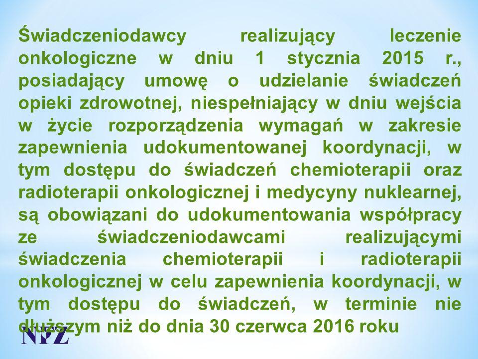 Świadczeniodawcy realizujący leczenie onkologiczne w dniu 1 stycznia 2015 r., posiadający umowę o udzielanie świadczeń opieki zdrowotnej, niespełniający w dniu wejścia w życie rozporządzenia wymagań w zakresie zapewnienia udokumentowanej koordynacji, w tym dostępu do świadczeń chemioterapii oraz radioterapii onkologicznej i medycyny nuklearnej, są obowiązani do udokumentowania współpracy ze świadczeniodawcami realizującymi świadczenia chemioterapii i radioterapii onkologicznej w celu zapewnienia koordynacji, w tym dostępu do świadczeń, w terminie nie dłuższym niż do dnia 30 czerwca 2016 roku