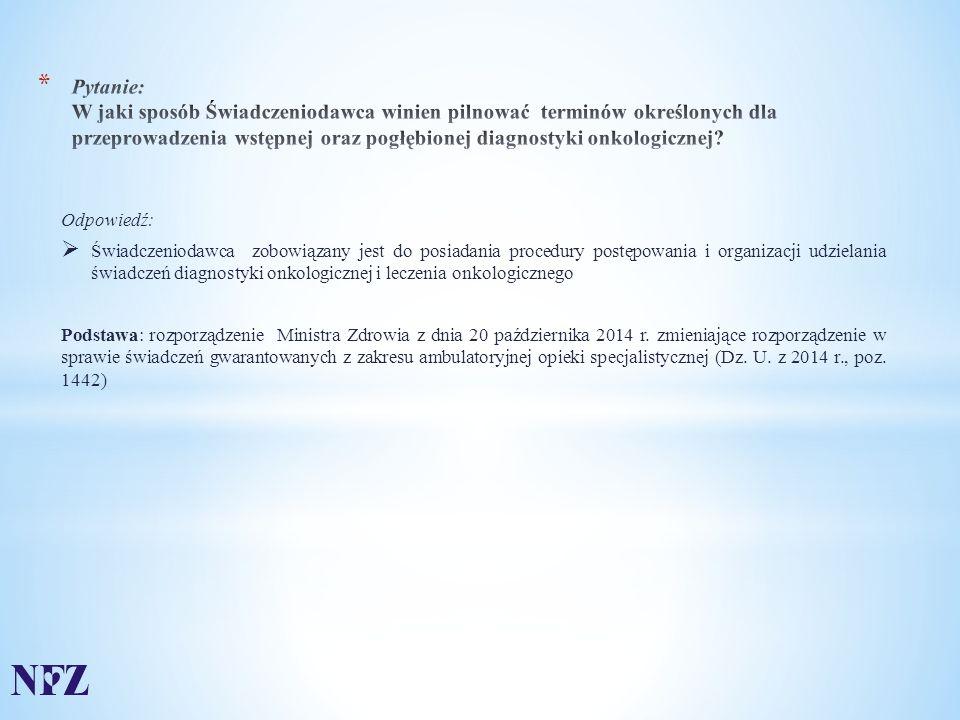 Odpowiedź:  Świadczeniodawca zobowiązany jest do posiadania procedury postępowania i organizacji udzielania świadczeń diagnostyki onkologicznej i leczenia onkologicznego Podstawa: rozporządzenie Ministra Zdrowia z dnia 20 października 2014 r.