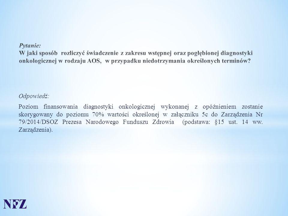 Odpowiedź: Poziom finansowania diagnostyki onkologicznej wykonanej z opóźnieniem zostanie skorygowany do poziomu 70% wartości określonej w załączniku 5c do Zarządzenia Nr 79/2014/DSOZ Prezesa Narodowego Funduszu Zdrowia (podstawa: §15 ust.