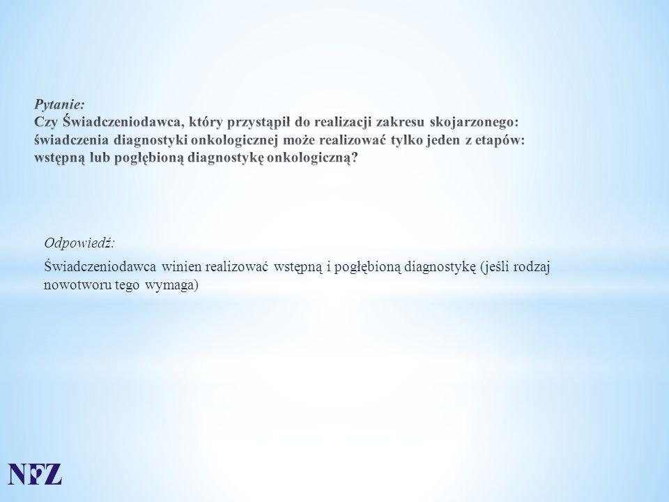 Odpowiedź: Świadczeniodawca winien realizować wstępną i pogłębioną diagnostykę (jeśli rodzaj nowotworu tego wymaga)