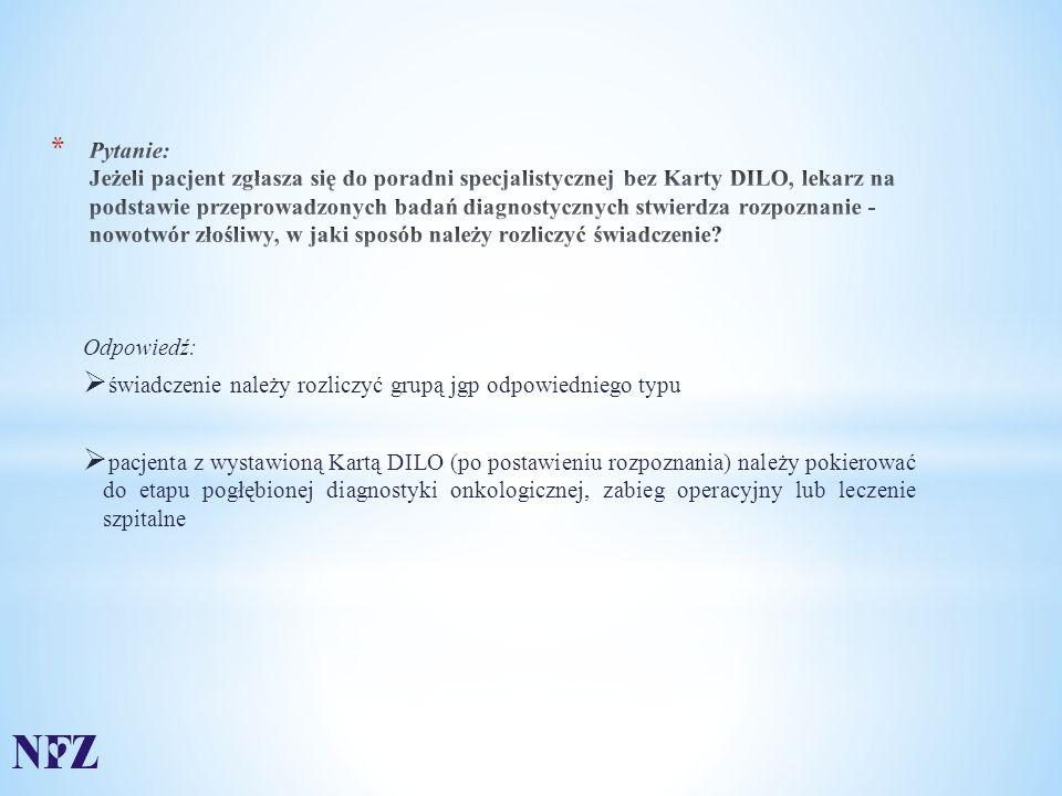 Odpowiedź:  świadczenie należy rozliczyć grupą jgp odpowiedniego typu  pacjenta z wystawioną Kartą DILO (po postawieniu rozpoznania) należy pokierować do etapu pogłębionej diagnostyki onkologicznej, zabieg operacyjny lub leczenie szpitalne