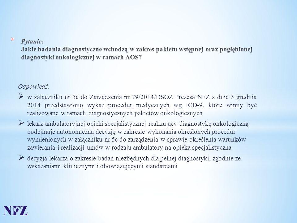 Odpowiedź:  w załączniku nr 5c do Zarządzenia nr 79/2014/DSOZ Prezesa NFZ z dnia 5 grudnia 2014 przedstawiono wykaz procedur medycznych wg ICD-9, które winny być realizowane w ramach diagnostycznych pakietów onkologicznych  lekarz ambulatoryjnej opieki specjalistycznej realizujący diagnostykę onkologiczną podejmuje autonomiczną decyzję w zakresie wykonania określonych procedur wymienionych w załączniku nr 5c do zarządzenia w sprawie określenia warunków zawierania i realizacji umów w rodzaju ambulatoryjna opieka specjalistyczna  decyzja lekarza o zakresie badań niezbędnych dla pełnej diagnostyki, zgodnie ze wskazaniami klinicznymi i obowiązującymi standardami