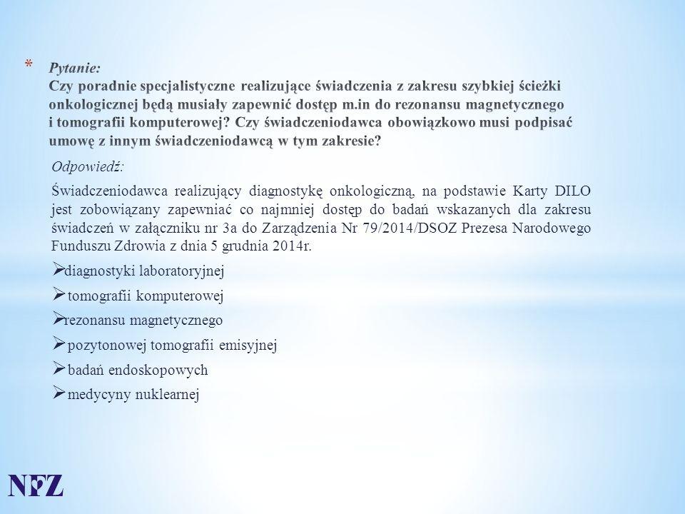 Odpowiedź: Świadczeniodawca realizujący diagnostykę onkologiczną, na podstawie Karty DILO jest zobowiązany zapewniać co najmniej dostęp do badań wskazanych dla zakresu świadczeń w załączniku nr 3a do Zarządzenia Nr 79/2014/DSOZ Prezesa Narodowego Funduszu Zdrowia z dnia 5 grudnia 2014r.