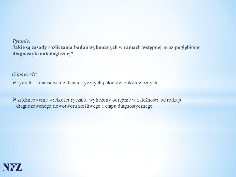 Odpowiedź:  ryczałt – finansowanie diagnostycznych pakietów onkologicznych  zróżnicowanie wielkości ryczałtu wyliczony odrębnie w zależności od rodzaju diagnozowanego nowotworu złośliwego i etapu diagnostycznego