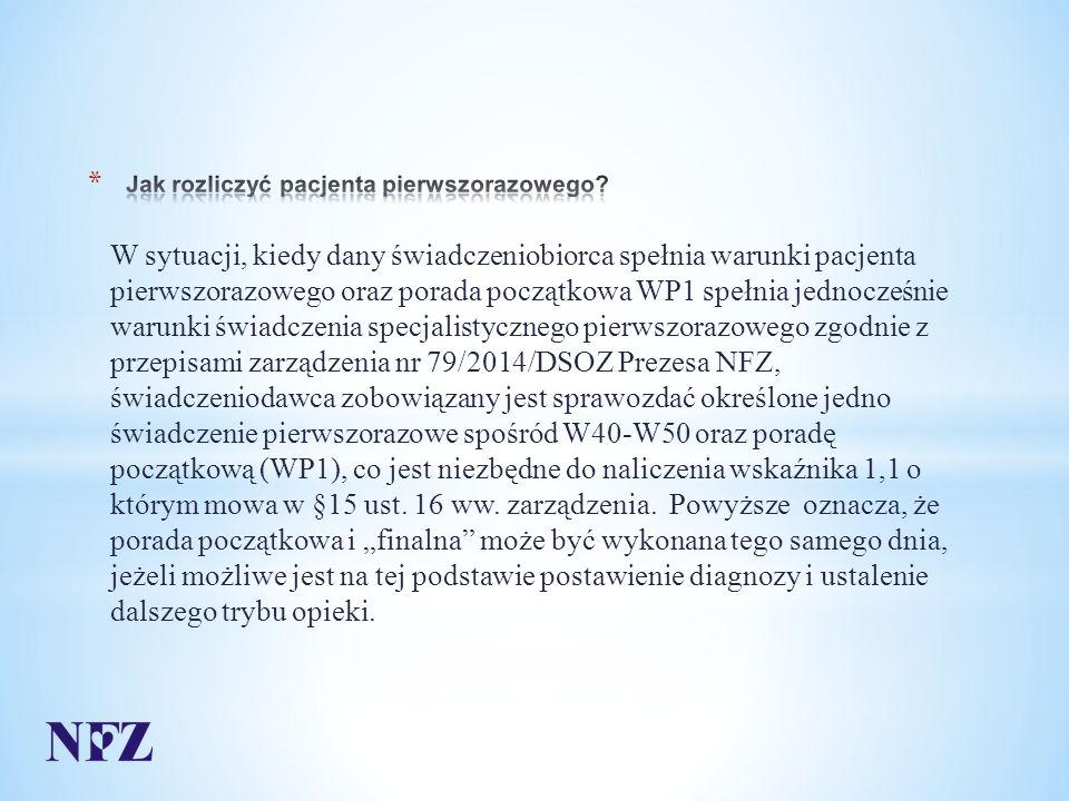 W sytuacji, kiedy dany świadczeniobiorca spełnia warunki pacjenta pierwszorazowego oraz porada początkowa WP1 spełnia jednocześnie warunki świadczenia specjalistycznego pierwszorazowego zgodnie z przepisami zarządzenia nr 79/2014/DSOZ Prezesa NFZ, świadczeniodawca zobowiązany jest sprawozdać określone jedno świadczenie pierwszorazowe spośród W40-W50 oraz poradę początkową (WP1), co jest niezbędne do naliczenia wskaźnika 1,1 o którym mowa w §15 ust.