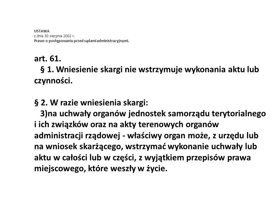 USTAWA z dnia 30 sierpnia 2002 r. Prawo o postępowaniu przed sądami administracyjnymi. art. 61. § 1. Wniesienie skargi nie wstrzymuje wykonania aktu l