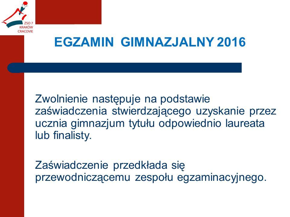 EGZAMIN GIMNAZJALNY 2016 Zwolnienie następuje na podstawie zaświadczenia stwierdzającego uzyskanie przez ucznia gimnazjum tytułu odpowiednio laureata lub finalisty.
