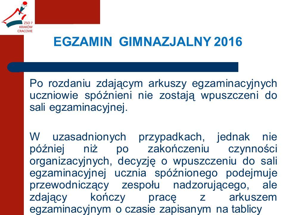 EGZAMIN GIMNAZJALNY 2016 Po rozdaniu zdającym arkuszy egzaminacyjnych uczniowie spóźnieni nie zostają wpuszczeni do sali egzaminacyjnej.