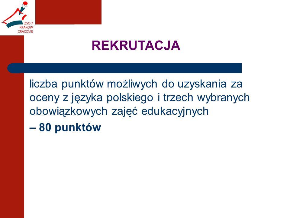 REKRUTACJA liczba punktów możliwych do uzyskania za oceny z języka polskiego i trzech wybranych obowiązkowych zajęć edukacyjnych – 80 punktów