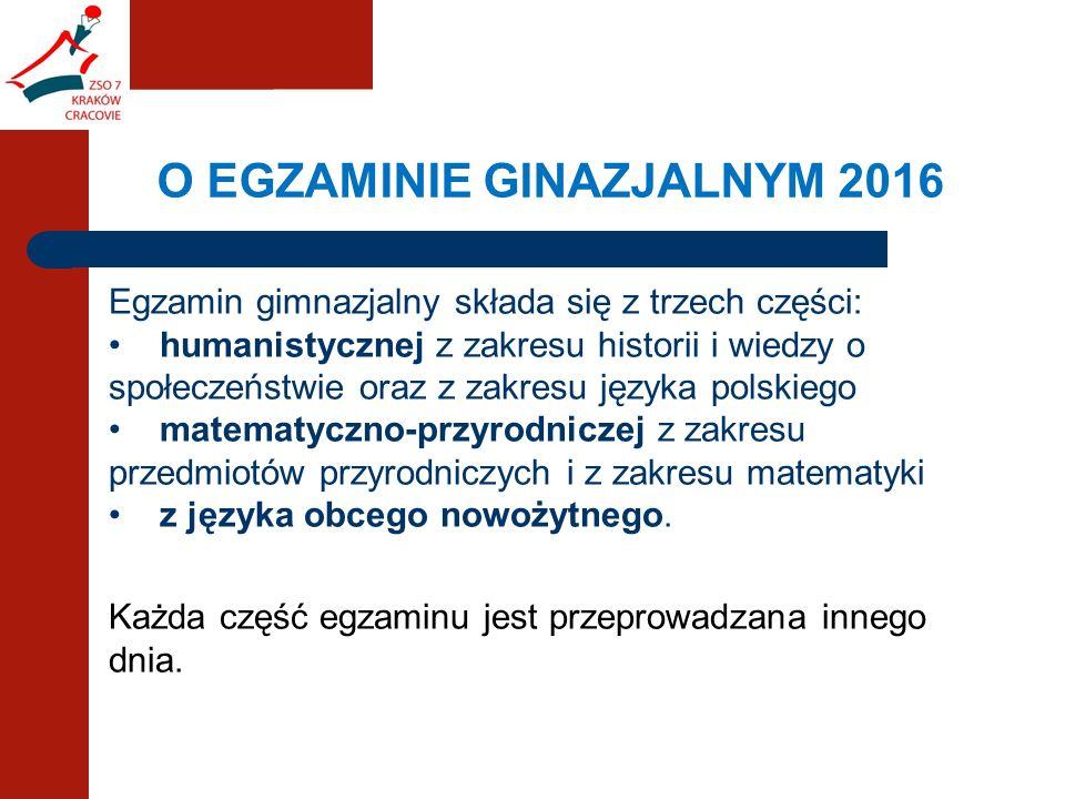 Egzamin gimnazjalny składa się z trzech części:  humanistycznej z zakresu historii i wiedzy o społeczeństwie oraz z zakresu języka polskiego matematyczno-przyrodniczej z zakresu przedmiotów przyrodniczych i z zakresu matematyki z języka obcego nowożytnego. Każda część egzaminu jest przeprowadzana innego dnia.
