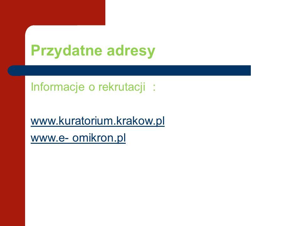 Przydatne adresy Informacje o rekrutacji : www.kuratorium.krakow.pl www.e- omikron.pl